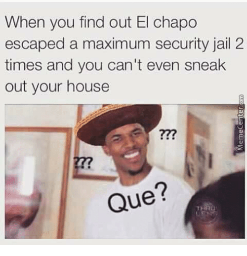 Out Times House Meme El Can't 2 When Chapo me Your Escaped Find On Sneak Even A And Security Maximum Que You Jail Me