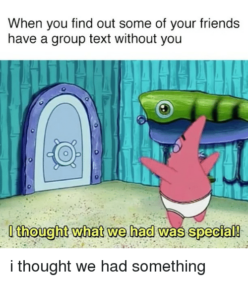 Relatable, Group, and Specials: When you find out some of your friends  have a group text without you  I thought what we had was special! i thought we had something