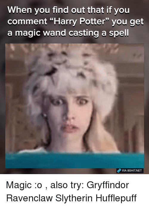 """Gryffindor, Harry Potter, and Memes: When you find out that if you  comment """"Harry Potter"""" you get  a magic wand casting a spell  VIA 8SHIT NET Magic :o , also try:  Gryffindor Ravenclaw Slytherin  Hufflepuff"""