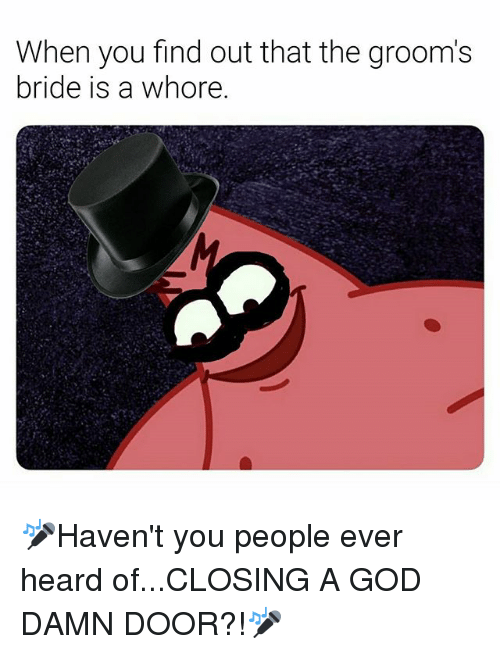 God, Dank Memes, and Whore: When you find out that the groom's  bride is a whore. 🎤Haven't you people ever heard of...CLOSING A GOD DAMN DOOR?!🎤