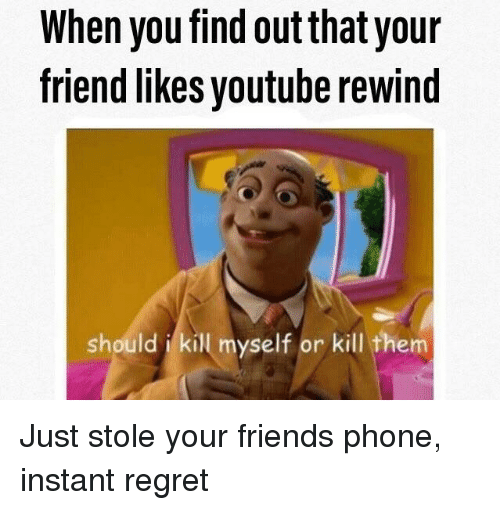When You Find Out That Your Friend Likes Youtube Rewind Should I