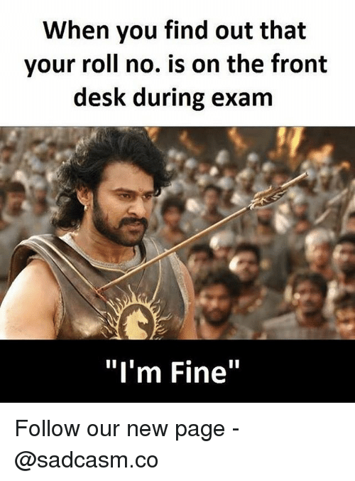 """Memes, Desk, and 🤖: When you find out that  your roll no. is on the front  desk during exam  """"I'm Fine"""" Follow our new page - @sadcasm.co"""