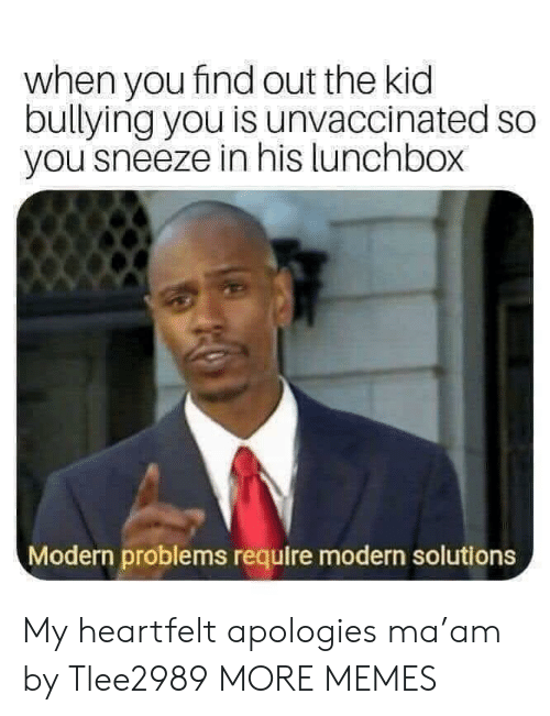 Dank, Memes, and Target: when you find out the kid  bullying you is unvaccinated so  you sneeze in his lunchbox  Modern problems require modern solutions My heartfelt apologies ma'am by Tlee2989 MORE MEMES