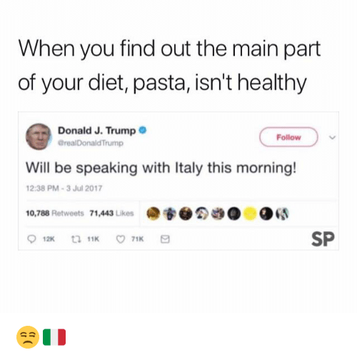 Trump, Diet, and Italy: When you find out the main part  of your diet, pasta, isn't healthy  Donald J. Trump  GrealDonaldTrump  Follow  Will be speaking with Italy this morning!  2:38 PM-3 Jul 2017  10,788 Retweets 71,443 Likes  ·专●  ●  ●GS  SP  12K  11K  71K 😒🇮🇹