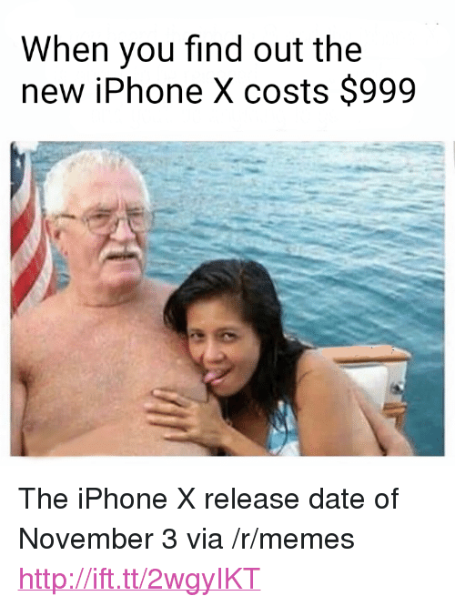 "Iphone, Memes, and Date: When you find out the  new iPhone X costs $999 <p>The iPhone X release date of November 3 via /r/memes <a href=""http://ift.tt/2wgyIKT"">http://ift.tt/2wgyIKT</a></p>"