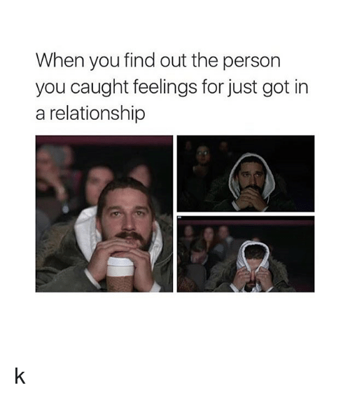 Relationships, Girl Memes, and In a Relationship: When you find out the person  you caught feelings for just got in  a relationship k