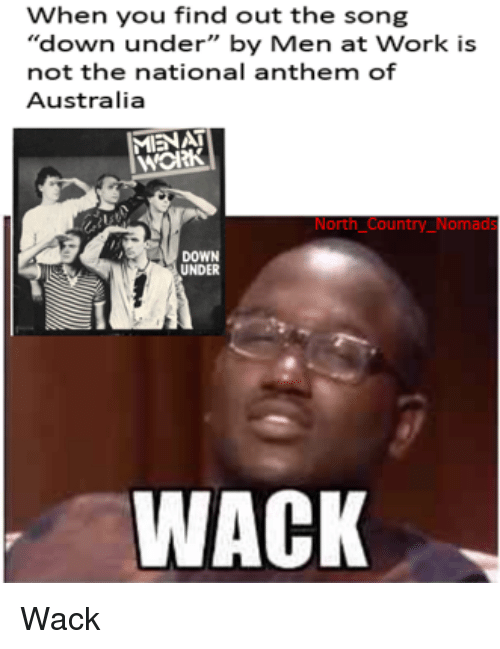 """National Anthem, Work, and Australia: When you find out the song  """"down under"""" by Men at Work is  not the national anthem of  Australia  MIENAT  нож  North Country_Nomads  DOWN  UNDER  WACK Wack"""