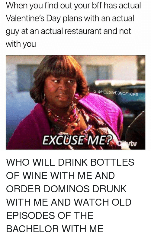 Drunk, Valentine's Day, and Wine: When you find out your bff has actual  Valentine's Day plans with an actual  guy at an actual restaurant and not  with you  IG @HOEGIVESNOFUCKS  EXCUSE ME? WHO WILL DRINK BOTTLES OF WINE WITH ME AND ORDER DOMINOS DRUNK WITH ME AND WATCH OLD EPISODES OF THE BACHELOR WITH ME