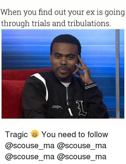 Memes, 🤖, and Mø: When you find out your ex is going  through trials and tribulations.  よRgre, Tragic 😁 You need to follow @scouse_ma @scouse_ma @scouse_ma @scouse_ma