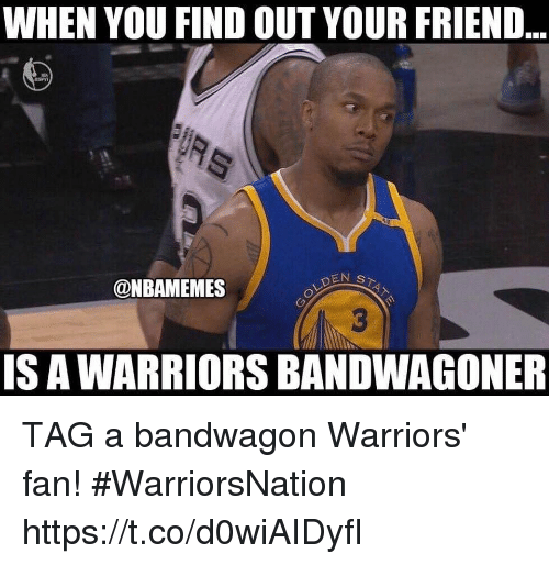 When You Find Out Your Friend Den S Is A Warriors Bandwagoner Tag A