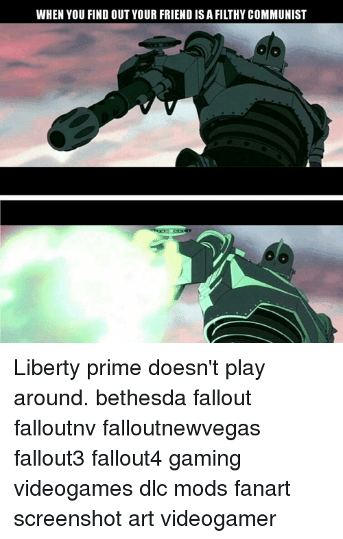 Memes, Fallout, and Screenshots: WHEN YOU FIND OUT YOUR FRIEND IS A FILTHY COMMUNIST Liberty prime doesn't play around. bethesda fallout falloutnv falloutnewvegas fallout3 fallout4 gaming videogames dlc mods fanart screenshot art videogamer