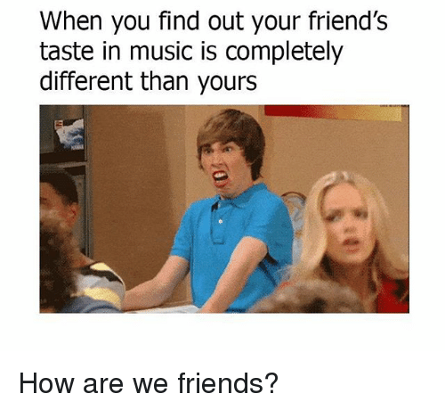Friends, Memes, and Music: When you find out your friend's  taste in music is completely  different than yours How are we friends?