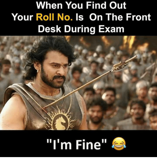 """Memes, Desk, and 🤖: When You Find Out  Your Roll No. Is On The Front  Desk During Exam  """"I'm Fine"""""""