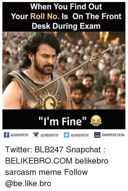 "Be Like, Meme, and Memes: When You Find Out  Your Roll No. Is On The Front  Desk During Exam  ""I'm Fine""  @DESIFUN 1『@DESIFUN  @DESIFUN-DESIFUN.COM  @DESIFUN DESIFUN.COM Twitter: BLB247 Snapchat : BELIKEBRO.COM belikebro sarcasm meme Follow @be.like.bro"