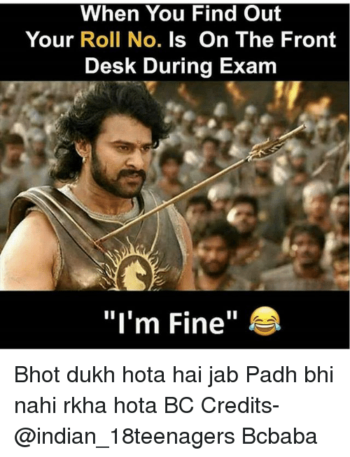 "Memes, Desk, and Indian: When You Find Out  Your Roll No. Is On The Front  Desk During Exam  ""I'm Fine"" Bhot dukh hota hai jab Padh bhi nahi rkha hota BC Credits- @indian_18teenagers Bcbaba"