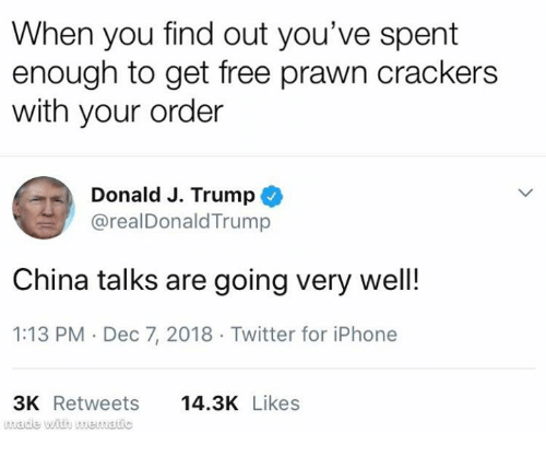 Iphone, Memes, and Twitter: When you find out you've spent  enough to get free prawn crackers  with your order  Donald J. Trump  @realDonaldTrump  China talks are going very wel!  1:13 PM Dec 7, 2018 Twitter for iPhone  3K Retweets  wade with mewatic  14.3K Likes