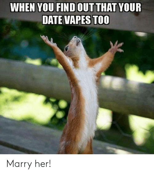 Date, Her, and You: WHEN YOU FIND OUTTHAT YOUR  DATE VAPES TOO Marry her!