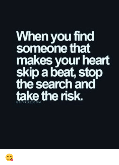 Memes, Heart, and Search: When you find  someone that  makes your heart  skip a beat, stop  the search and  take the nsk. 😋
