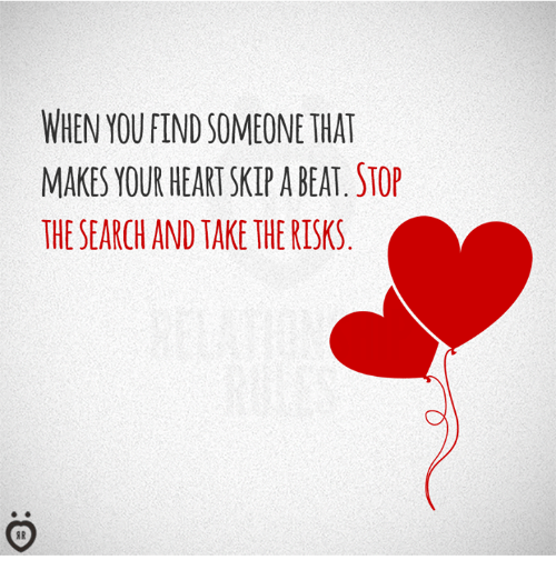 Heart, Search, and You: WHEN YOU FIND SOMEONE THAT  MAKES YOUR HEART SKIP A BEAT STOP  THE SEARCH AND TAKE THE RISKS