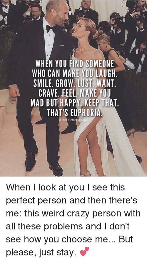 Memes, 🤖, and Personal: WHEN YOU FIND SOMEONE  WHO CAN MAKE YOU LAUGH  SMILE, GROW, LUST WANT  CRAVE, FEEL MAKE YOU  MAD BUT HAPPY KEEP THAT  THAT'S EUPHORIA  TheQuotesBoutique When I look at you I see this perfect person and then there's me: this weird crazy person with all these problems and I don't see how you choose me... But please, just stay. 💕