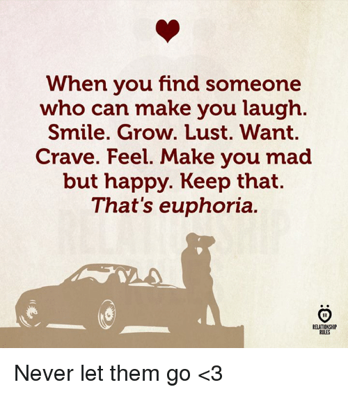 Happy, Smile, and Mad: When you find someone  who can make you laugh.  Smile. Grow. Lust. Want.  Crave. Feel. Make you mad  but happy. Keep that.  That's euphoria.  RELATIONSHIP  RULES Never let them go <3