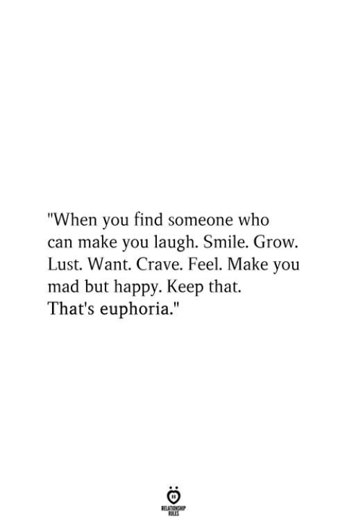 "Happy, Smile, and Mad: ""When you find someone who  can make you laugh. Smile. Grow.  Lust. Want. Crave. Feel. Make you  mad but happy. Keep that.  That's euphoria.""  RELATIONSHIP  ES"