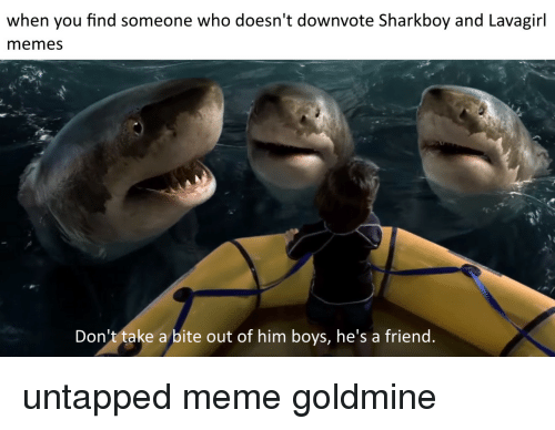 Meme, Memes, and Boys: when you find someone who doesn't downvote Sharkboy and Lavagirl  memes  Don't take a bite out of him boys, he's a friend untapped meme goldmine