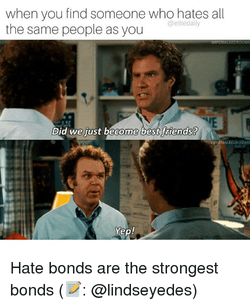 Memes, 🤖, and Bond: when you find someone who hates all  @elite daily  the same people as you  IMPERIAL DEDROOMS  Did we just become best friends?  AERIALBEDROOMS  Yep! Hate bonds are the strongest bonds (📝: @lindseyedes)