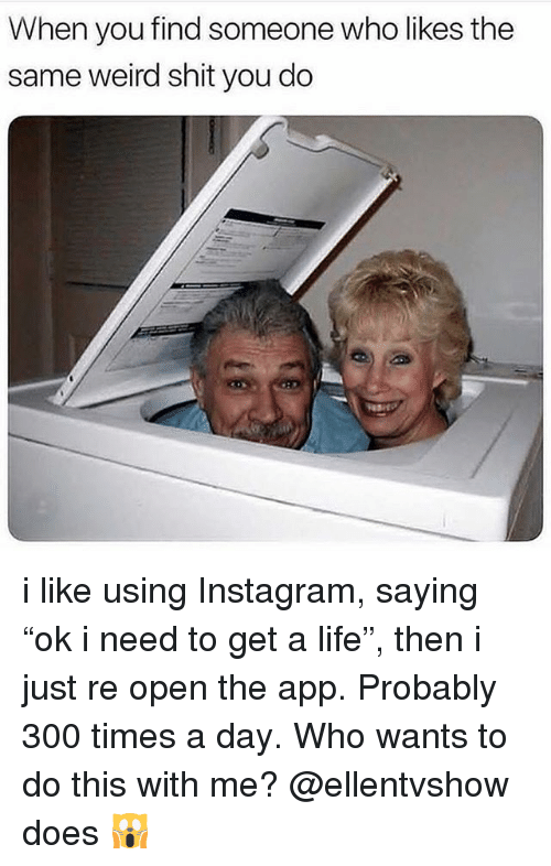 "Instagram, Life, and Shit: When you find someone who likes the  same weird shit you do i like using Instagram, saying ""ok i need to get a life"", then i just re open the app. Probably 300 times a day. Who wants to do this with me? @ellentvshow does 🙀"