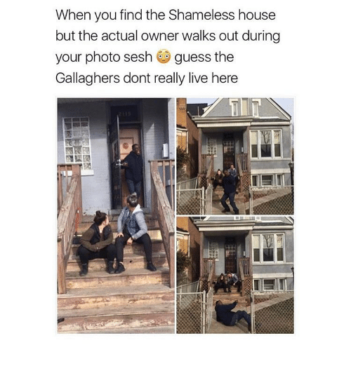 Memes, Shameless, and 🤖: When you find the Shameless house  but the actual owner walks out during  your photo sesh  guess the  Gallaghers dont really live here