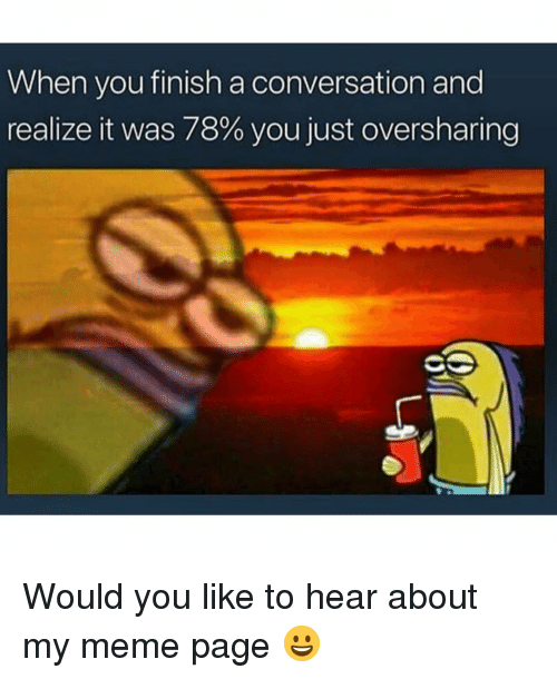 Funny, Meme, and Girl Memes: When you finish a conversation and  realize it was 78% you just oversharing Would you like to hear about my meme page 😀