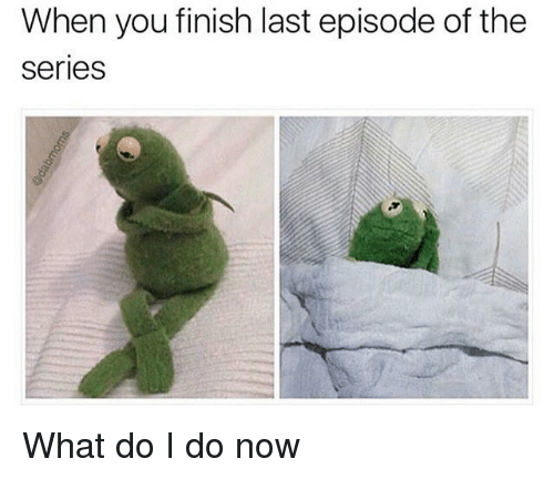 Funny, You, and Now: When you finish last episode of the  Series What do I do now