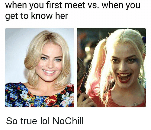 Funny, Lol, and True: when you first meet vs. when you  get to know her So true lol NoChill