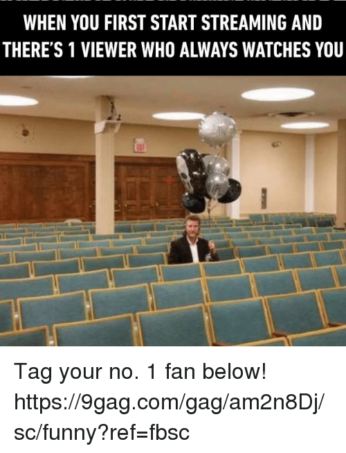 9gag, Dank, and Funny: WHEN YOU FIRST START STREAMING AND  THERE'S 1 VIEWER WHO ALWAYS WATCHES YOU Tag your no. 1 fan below!  https://9gag.com/gag/am2n8Dj/sc/funny?ref=fbsc