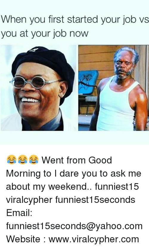 Funny, Yahoo, and yahoo.com: When you first started your job vs  you at your job now 😂😂😂 Went from Good Morning to I dare you to ask me about my weekend.. funniest15 viralcypher funniest15seconds Email: funniest15seconds@yahoo.com Website : www.viralcypher.com