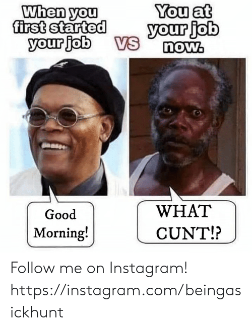 Instagram, Memes, and Good Morning: When you  first started  your job  You at  your job  VS  now.  WHAT  Good  Morning!  CUNT!? Follow me on Instagram! https://instagram.com/beingasickhunt