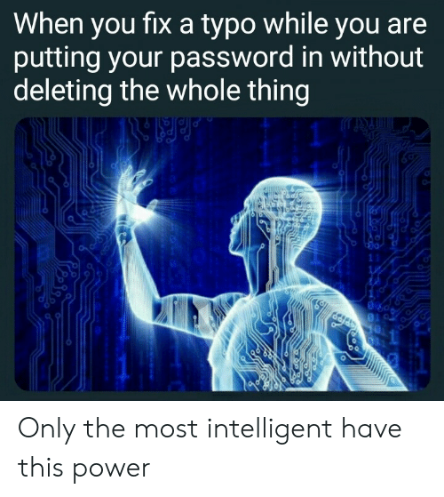 Power, Thing, and You: When you fixa typo while you are  putting your password in without  deleting the whole thing  11  1 Only the most intelligent have this power