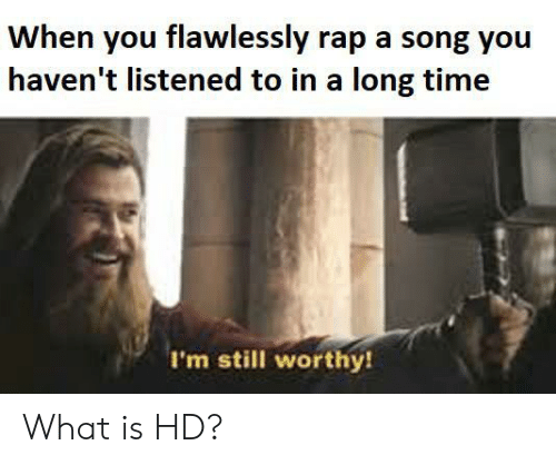 Rap, Time, and What Is: When you flawlessly rap a song you  haven't listened to in a long time  I'm still worthy! What is HD?
