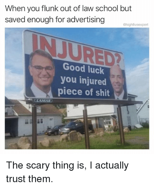 Memes, School, and Shit: When you flunk out of law school but  saved enough for advertigueson  @highfiveexpert  Good luck  you injured  piece of shit The scary thing is, I actually trust them.