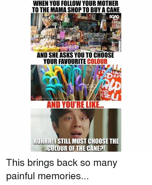 Memes, Asks, and Back: WHEN YOU FOLLOW YOUR MOTHER  TO THE MAMA SHOP TO BUY A CANE  AND SHE ASKS YOU TO CHOOSE  YOUR FAVOURITE COLOUR  AND YOU'RE LIKE...  HUHHH!ISTILL MUST CHOOSE THE  COLOUR OF THE CANE?! This brings back so many painful memories...
