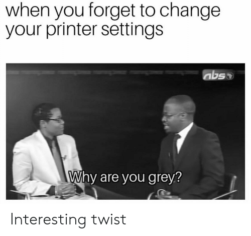 Grey, Change, and Abs: when you forget to change  your printer settings  abs  Why are you grey? Interesting twist