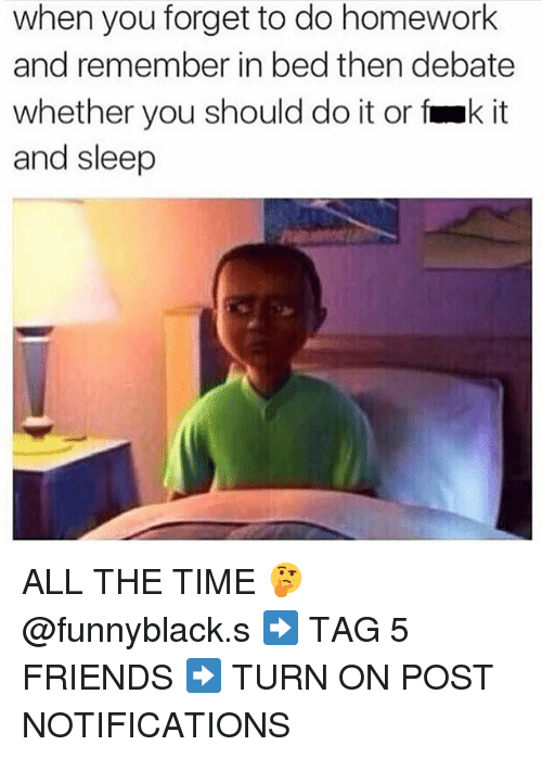 Friends, Time, and Homework: when you forget to do homework  and remember in bed then debate  whether you should do it or fak it  and sleep ALL THE TIME 🤔 @funnyblack.s ➡️ TAG 5 FRIENDS ➡️ TURN ON POST NOTIFICATIONS