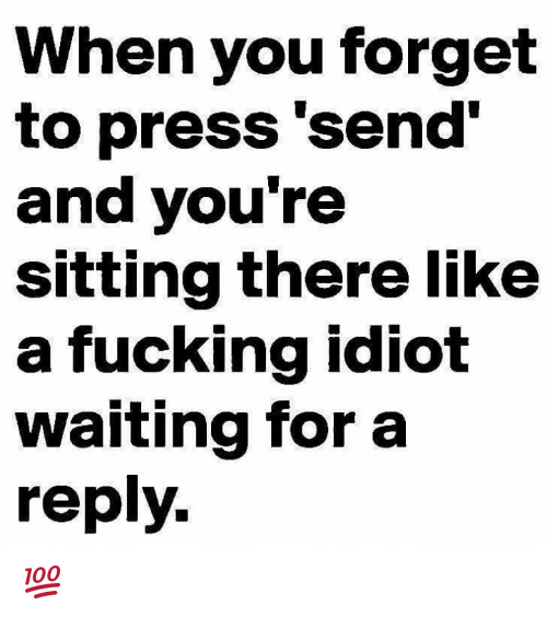 Memes, Idiot, and 🤖: When you forget  to press 'send'  and you're  sitting there like  a fucking idiot  waiting for a  reply. 💯