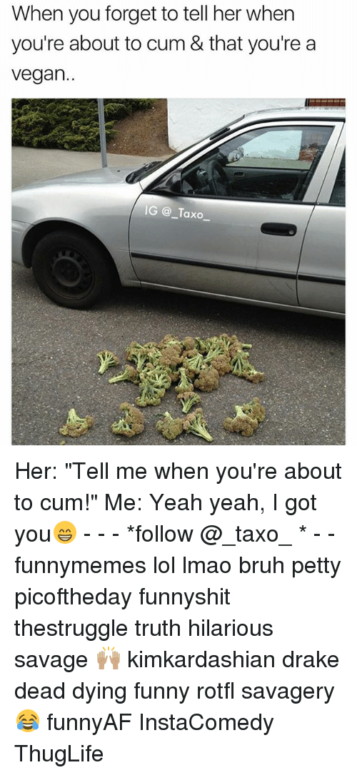 """Bruh, Cum, and Drake: When you forget to tell her when  you're about to cum & that you're a  vegan..  IG @Taxo Her: """"Tell me when you're about to cum!"""" Me: Yeah yeah, I got you😁 - - - *follow @_taxo_ * - - funnymemes lol lmao bruh petty picoftheday funnyshit thestruggle truth hilarious savage 🙌🏽 kimkardashian drake dead dying funny rotfl savagery 😂 funnyAF InstaComedy ThugLife"""