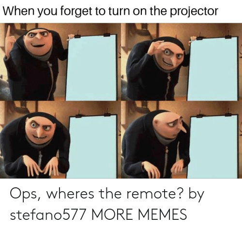 Dank, Memes, and Target: When you forget to turn on the projector Ops, wheres the remote? by stefano577 MORE MEMES