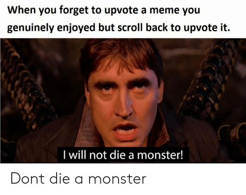 Meme, Monster, and Back: When you forget to upvote a meme you  genuinely enjoyed but scroll back to upvote it.  I will not die a monster! Dont die a monster