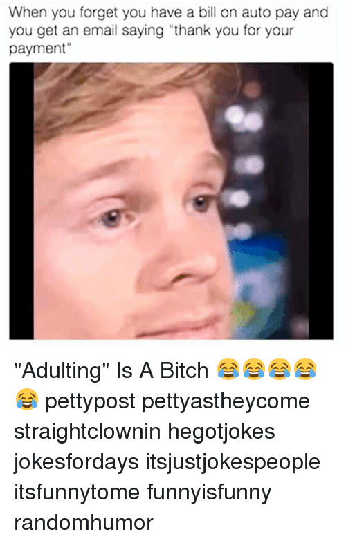 "Memes, 🤖, and Bill: When you forget you have a bill on auto pay and  you get an email saying ""thank you for your  payment"" ""Adulting"" Is A Bitch 😂😂😂😂😂 pettypost pettyastheycome straightclownin hegotjokes jokesfordays itsjustjokespeople itsfunnytome funnyisfunny randomhumor"