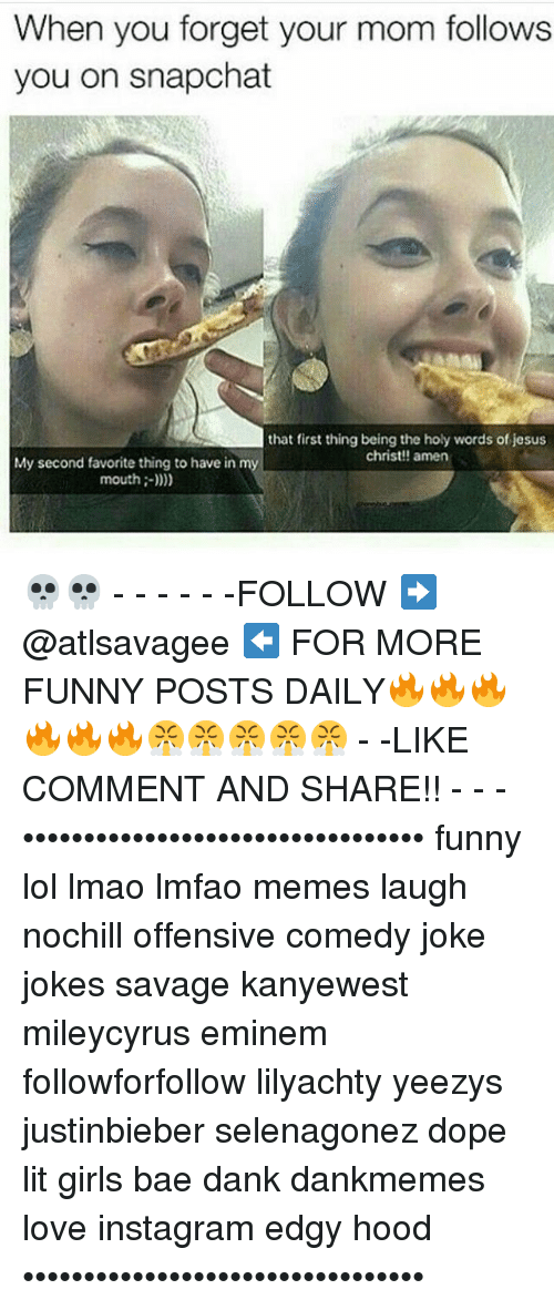 Memes, Yeezy, and 🤖: When you forget your mom follows  you on snapchat  that first thing being the holy words of jesus  christ!! amen  My second favorite thing to have in m  mouth 💀💀 - - - - - -FOLLOW ➡️ @atlsavagee ⬅️ FOR MORE FUNNY POSTS DAILY🔥🔥🔥🔥🔥🔥😤😤😤😤😤 - -LIKE COMMENT AND SHARE!! - - - ••••••••••••••••••••••••••••••••• funny lol lmao lmfao memes laugh nochill offensive comedy joke jokes savage kanyewest mileycyrus eminem followforfollow lilyachty yeezys justinbieber selenagonez dope lit girls bae dank dankmemes love instagram edgy hood •••••••••••••••••••••••••••••••••