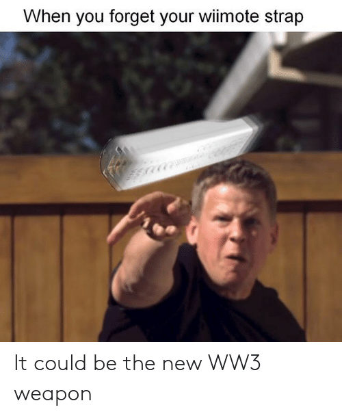 Ww3, Weapon, and New: When you forget your wiimote strap It could be the new WW3 weapon