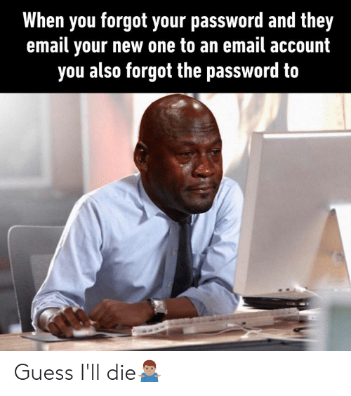 Dank, Email, and Guess: When you forgot your password and they  email your new one to an email account  you also forgot the password to Guess I'll die🤷🏽♂️